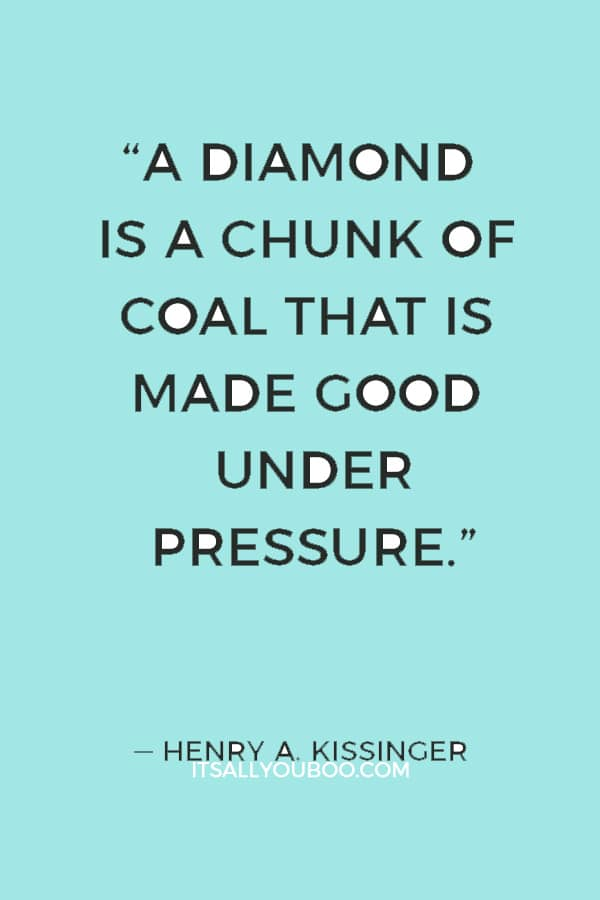 """""""A diamond is a chunk of coal that is made good under pressure."""" — Henry A. Kissinger"""