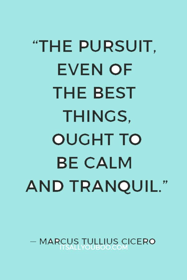 """""""The pursuit, even of the best things, ought to be calm and tranquil."""" ― Marcus Tullius Cicero"""