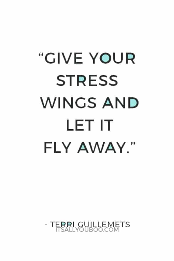 """""""Give your stress wings and let it fly away."""" — Terri Guillemets"""