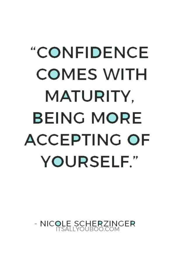"""Confidence comes with maturity, being more accepting of yourself."" — Nicole Scherzinger"