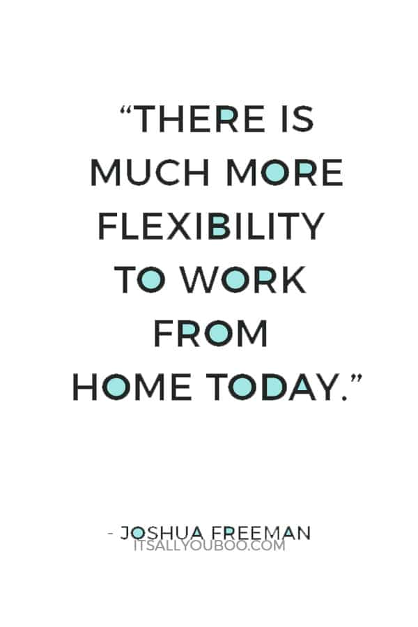 """""""There is much more flexibility to work from home today."""" ― Joshua Freeman"""