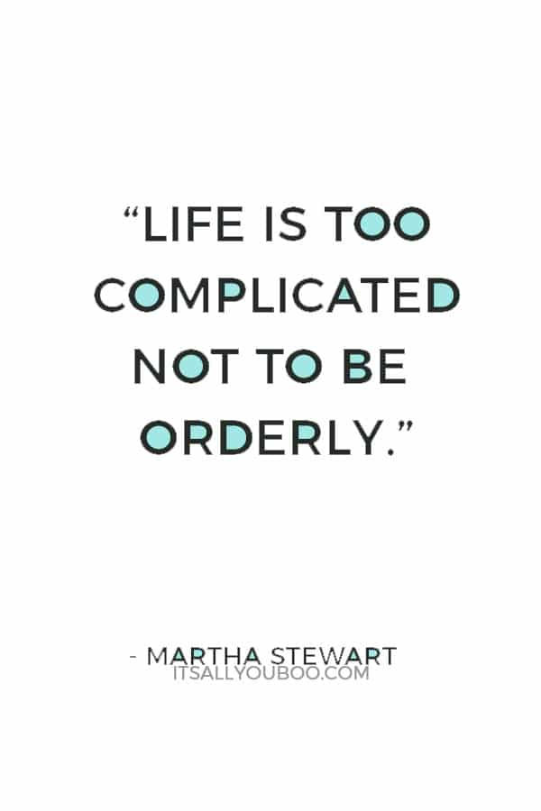"""""""Life is too complicated not to be orderly."""" — Martha Stewart"""