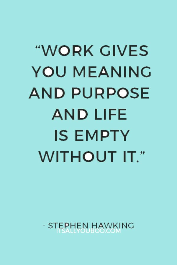 """""""Work gives you meaning and purpose and life is empty without it."""" — Stephen Hawking"""