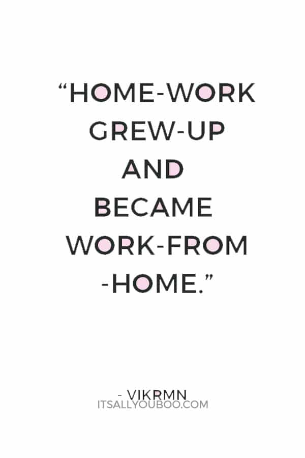 """""""Home-work grew-up and became work-from-home.""""― Vikrmn"""