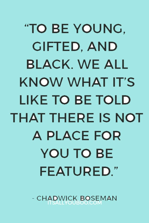 """To be young, gifted, and Black. We all know what it's like to be told that there is not a place for you to be featured."" - Chadwick Boseman"