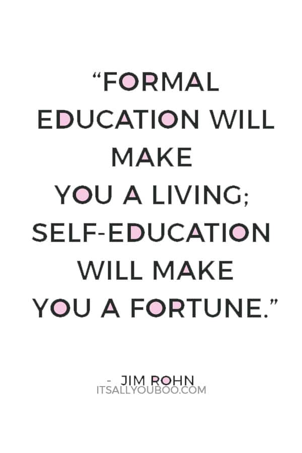 """Formal education will make you a living; self-education will make you a fortune."" — Jim Rohn"