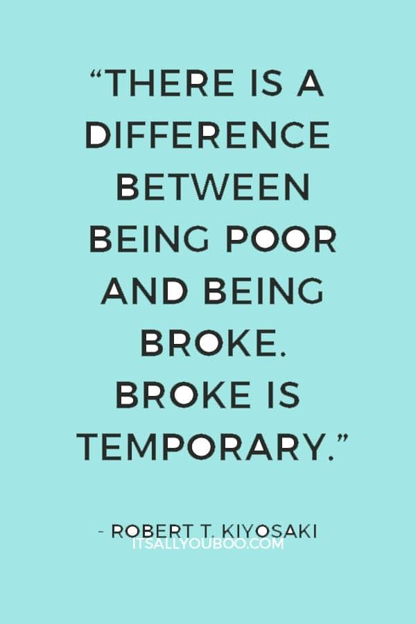 """There is a difference between being poor and being broke. Broke is temporary. Poor is eternal."" ― Robert T. Kiyosaki"
