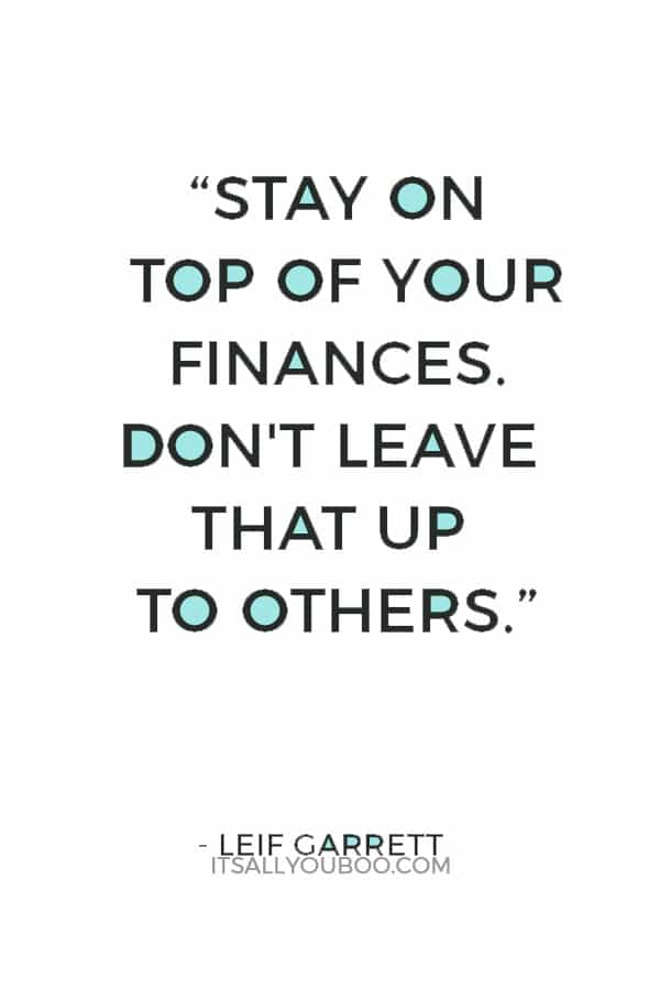 """Stay on top of your finances. Don't leave that up to others."" — Leif Garrett"