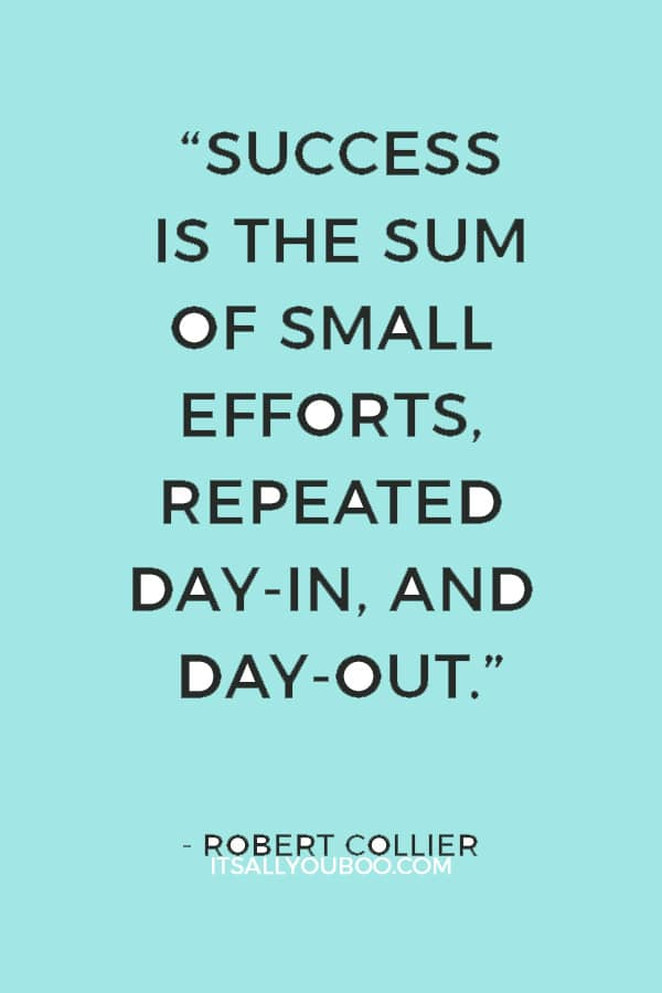 """Success is the sum of small efforts, repeated day-in, and day-out."" — Robert Collier"