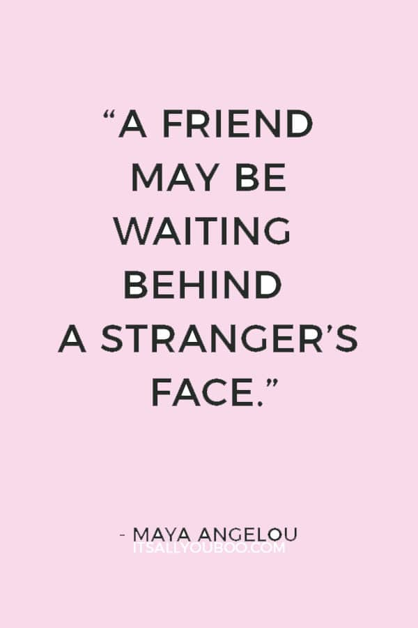 """A friend may be waiting behind a stranger's face."" ― Maya Angelou"