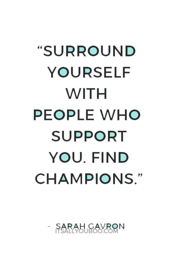 """""""Surround yourself with people who support you. Find champions."""" ― Sarah Gavron"""