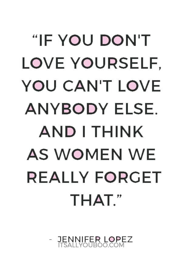 """If you don't love yourself, you can't love anybody else. And I think as women we really forget that."" — Jennifer Lopez"