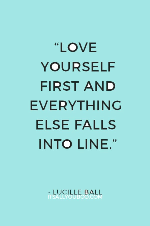 """Love yourself first and everything else falls into line. You really have to love yourself to get anything done in this world."" — Lucille Ball"