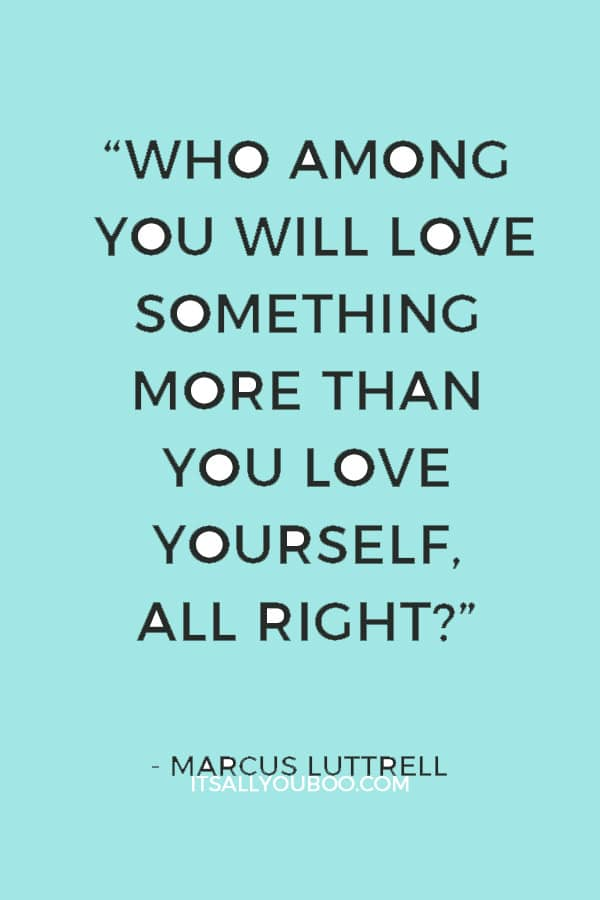"""Who among you will love something more than you love yourself, all right?"" — Marcus Luttrell"