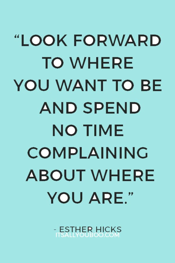 """Look forward to where you want to be and spend no time complaining about where you are."" — Esther Hicks"