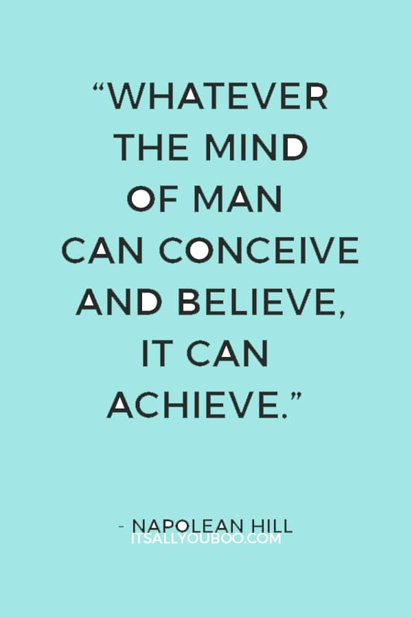 """Whatever the mind of man can conceive and believe, it can achieve."" — Napolean Hill"