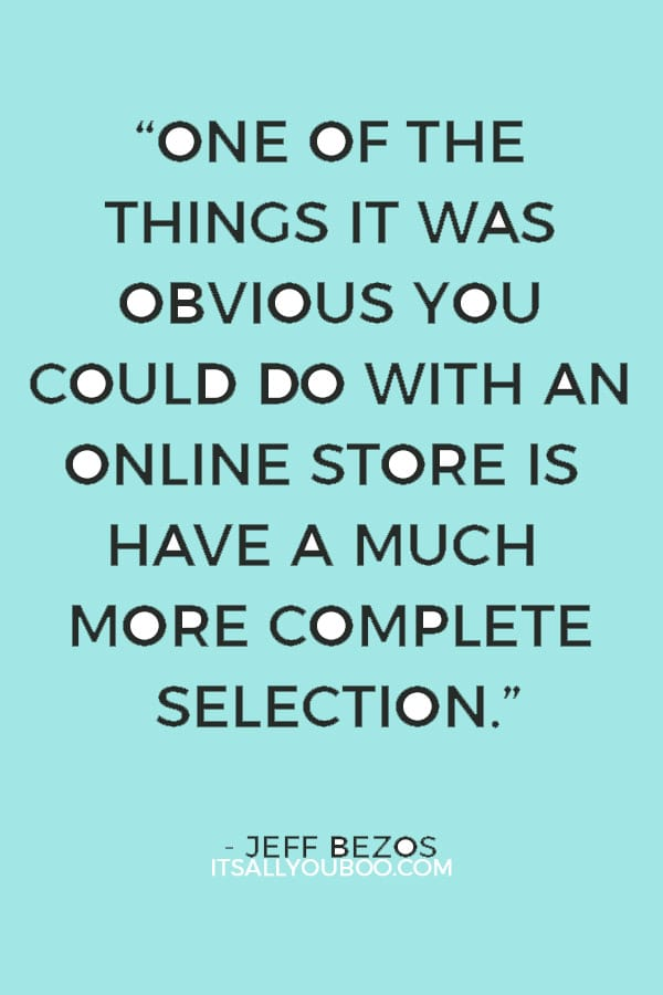 """One of the things it was obvious you could do with an online store is have a much more complete selection."" — Jeff Bezos"