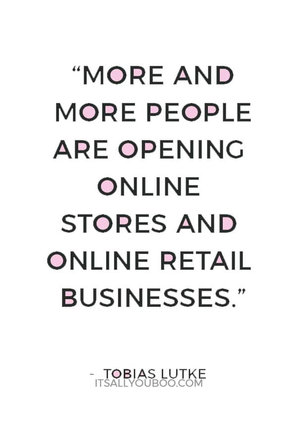 """More and more people are opening online stores and online retail businesses. This market is expanding very, very quickly."" — Tobias Lutke"