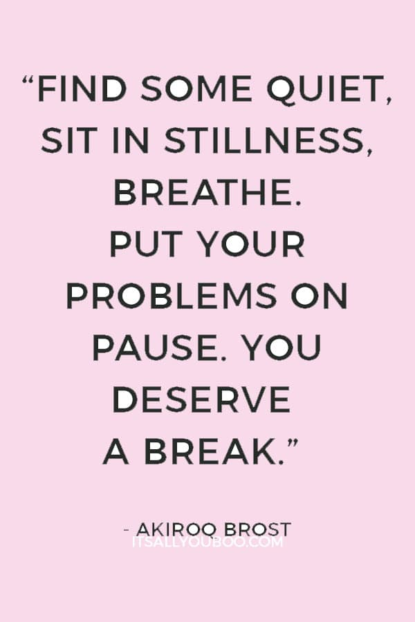 """""""Find some quiet, sit in stillness, breathe. Put your problems on pause. You deserve a break."""" ― Akiroq Brost"""