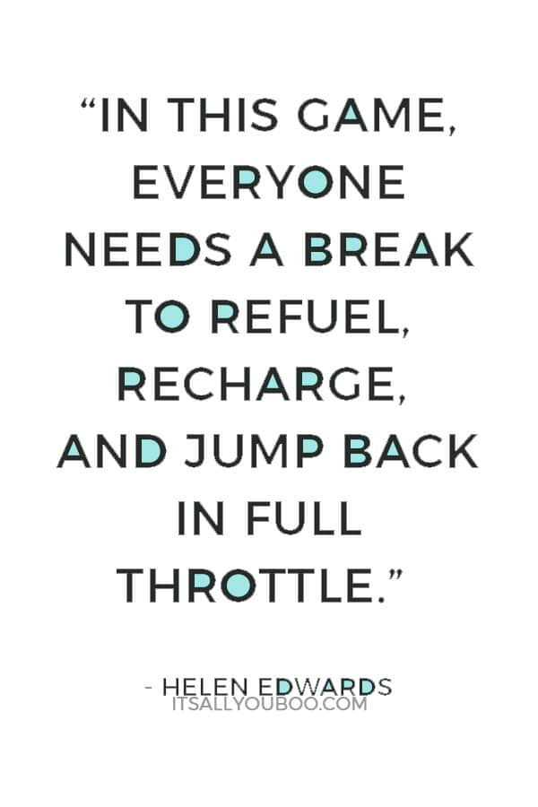 """""""In this game, everyone needs a break to refuel, recharge, and jump back in full throttle."""" ― Helen Edwards"""