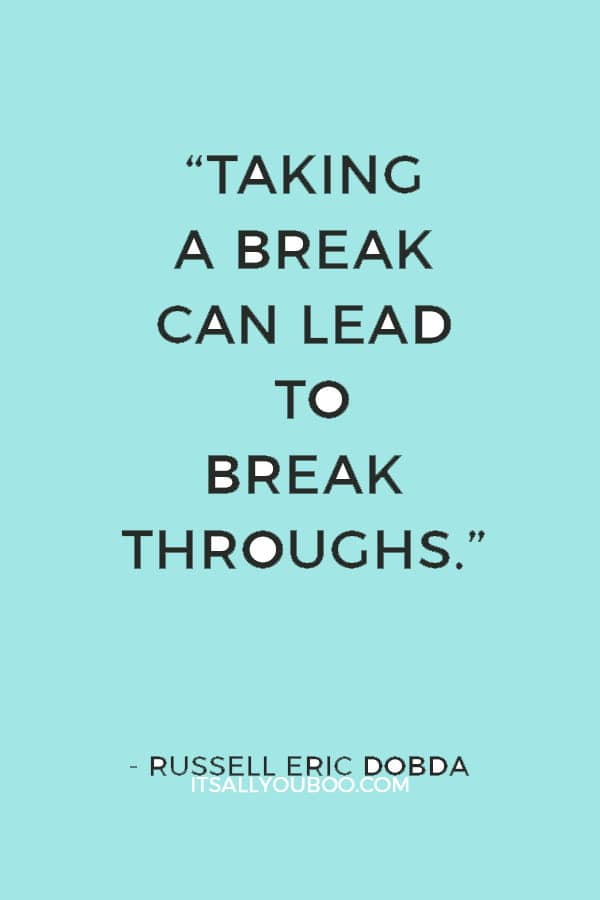 """""""Taking a break can lead to breakthroughs."""" ― Russell Eric Dobda"""