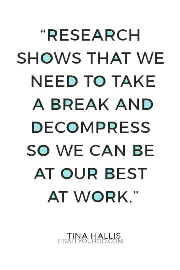 """""""Research shows that we need to take a break and decompress so we can be at our best at work"""" - Tina Hallis"""