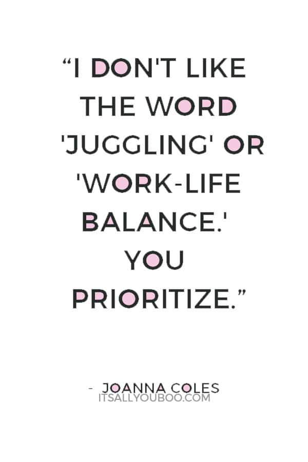 """I don't like the word 'juggling' or 'work-life balance.' You prioritize."" — Joanna Coles"