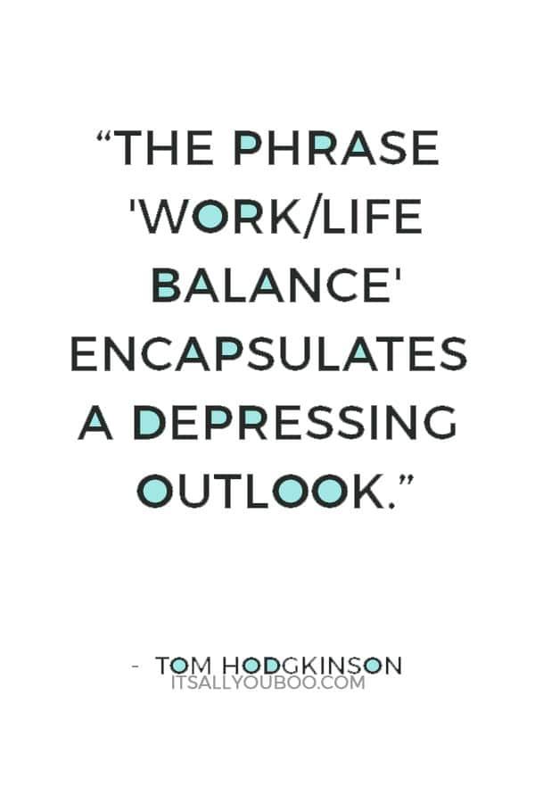 """The phrase 'work/life balance' encapsulates a depressing outlook."" — Tom Hodgkinson"