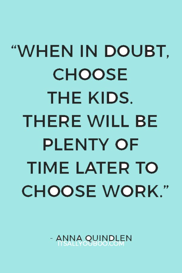 """""""When in doubt, choose the kids. There will be plenty of time later to choose work."""" — Anna Quindlen"""