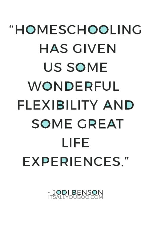 """""""Homeschooling has given us some wonderful flexibility and some great life experiences, especially with our son."""" — Jodi Benson"""