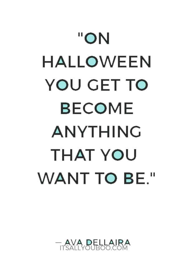 """On Halloween you get to become anything that you want to be."" ― Ava Dellaira"