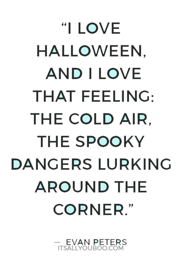 """I love Halloween, and I love that feeling: the cold air, the spooky dangers lurking around the corner."" ― Evan Peters"