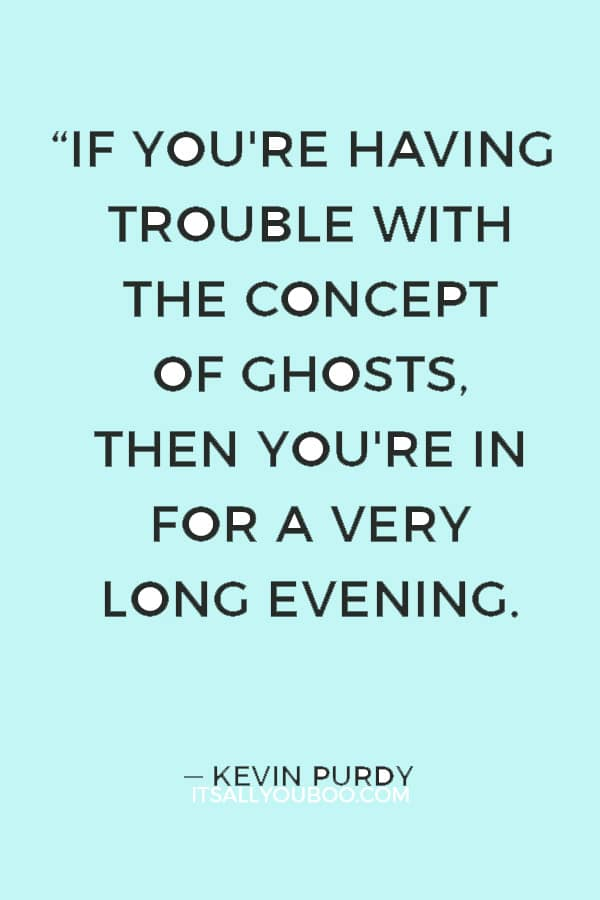 """If you're having trouble with the concept of ghosts, then you're in for a very long evening."" ― Kevin Purdy"