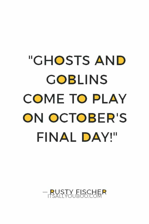 """Ghosts and goblins come to play on October's final day!"" ― Rusty Fischer"