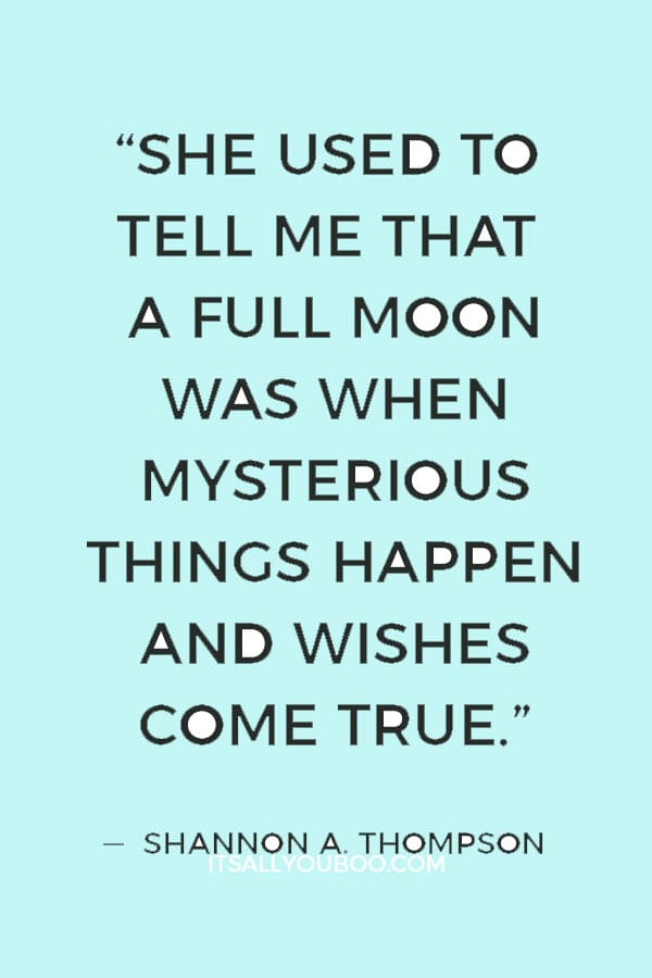 """She used to tell me that a full moon was when mysterious things happen and wishes come true."" ― Shannon A. Thompson"