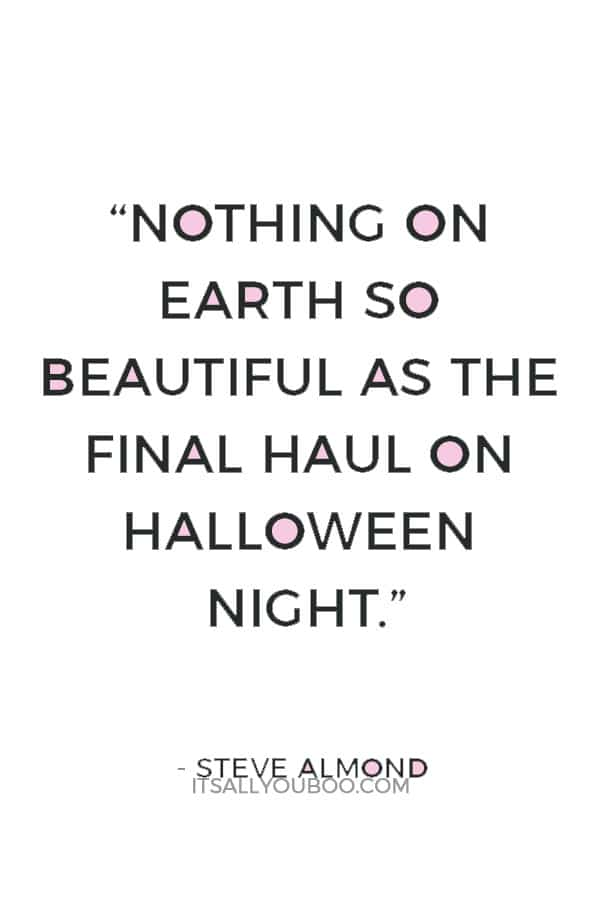 """Nothing on Earth so beautiful as the final haul on Halloween night."" ― Steve Almond"