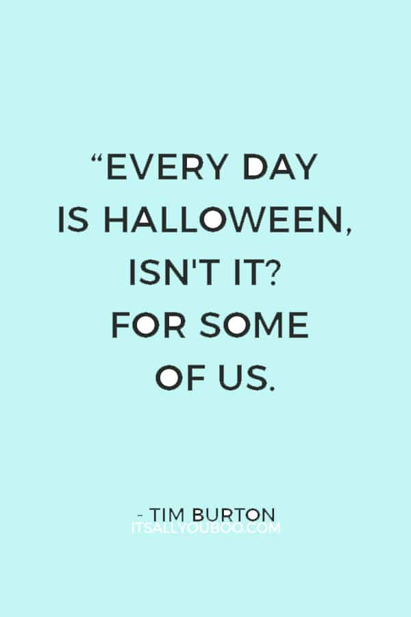 """Every day is Halloween, isn't it? For some of us."" ― Tim Burton"