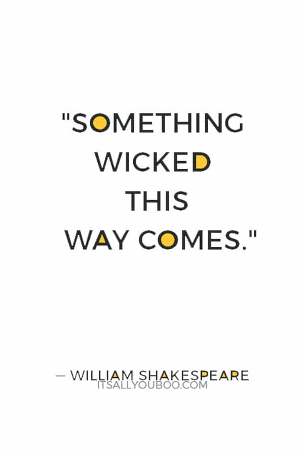 """Something wicked this way comes."" ― William Shakespeare"