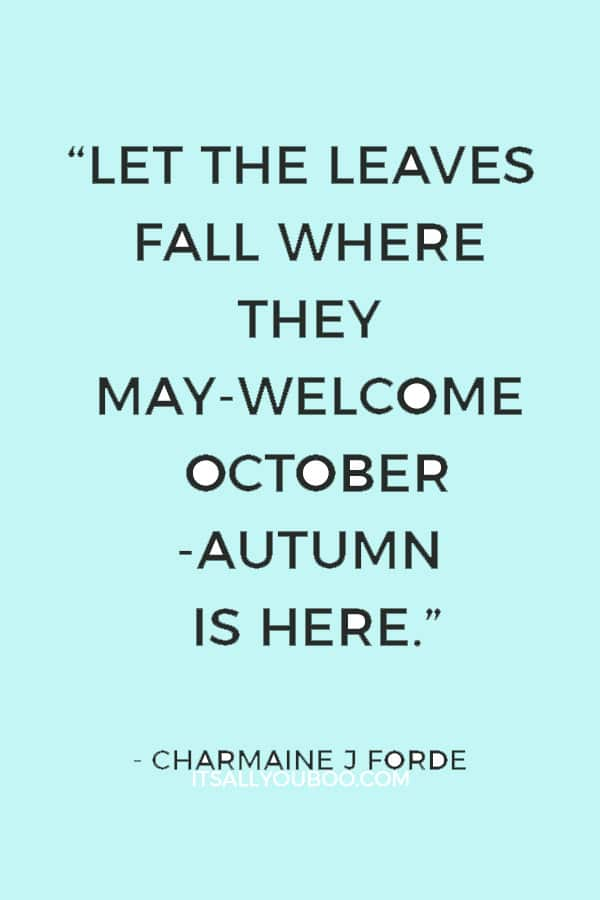 """Let the leaves fall where they may-Welcome October-Autumn is here."" ― Charmaine J Forde"