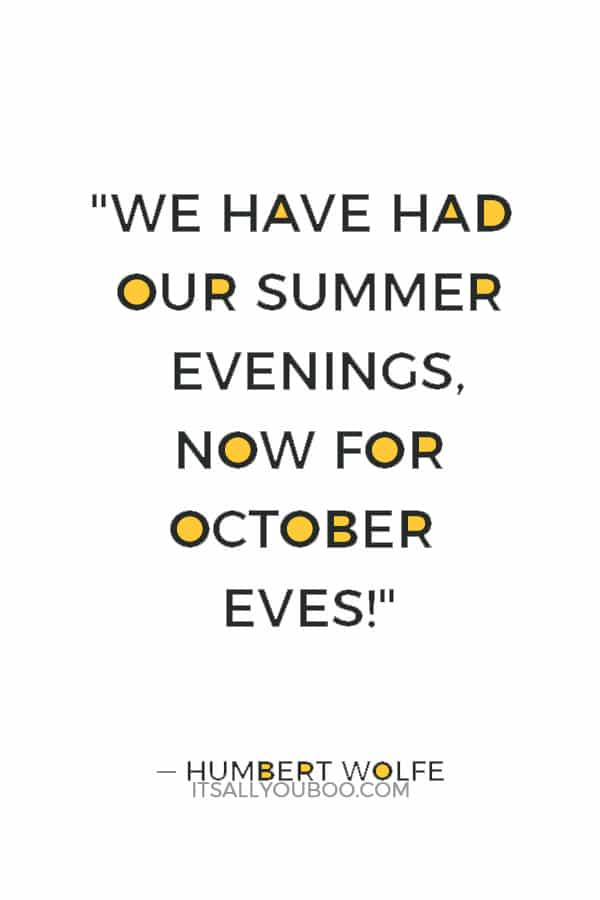 """We have had our summer evenings, now for October eves!"" ― Humbert Wolfe"