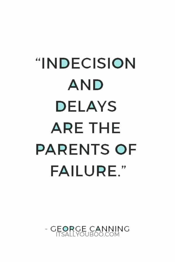 """Indecision and delays are the parents of failure."" ― George Canning"