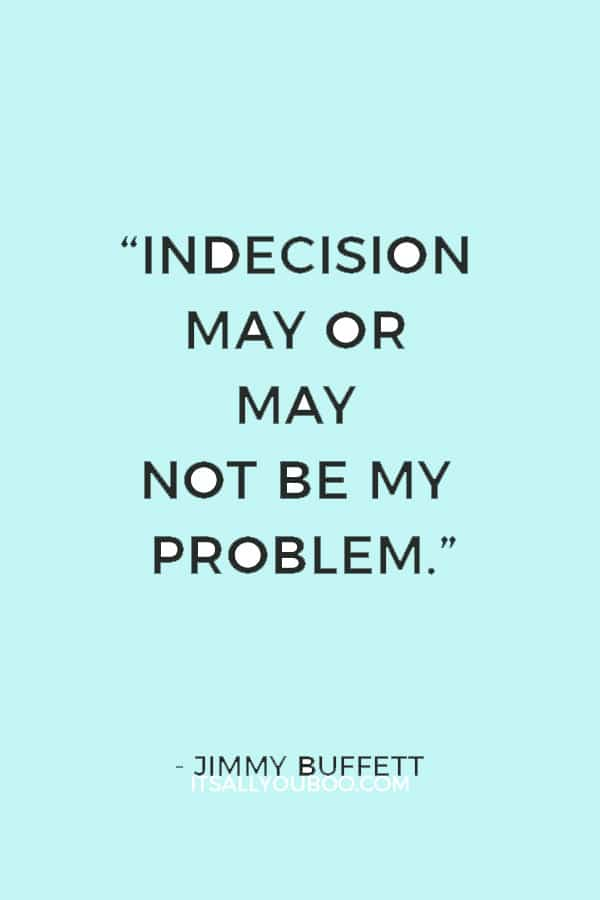 """Indecision may or may not be my problem."" ― Jimmy Buffett"