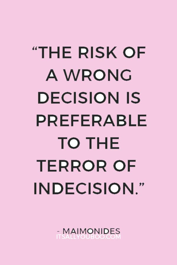 """The risk of a wrong decision is preferable to the terror of indecision."" ― Maimonides"