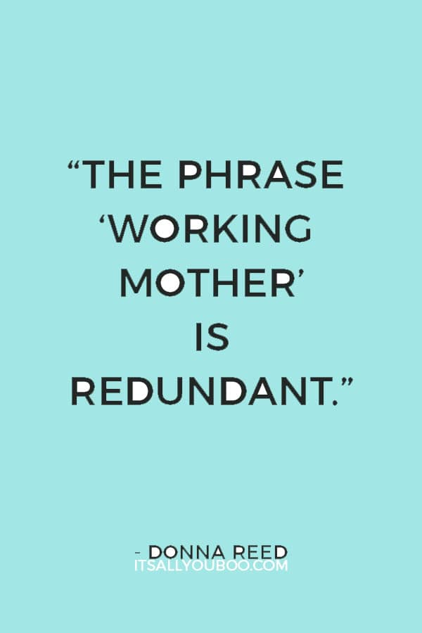 """The phrase 'working mother' is redundant."" — Donna Reed"