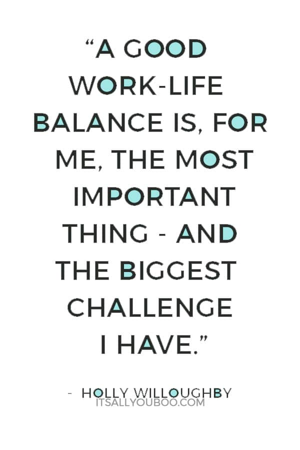 """A good work-life balance is, for me, the most important thing - and the biggest challenge I have."" — Holly Willoughby"