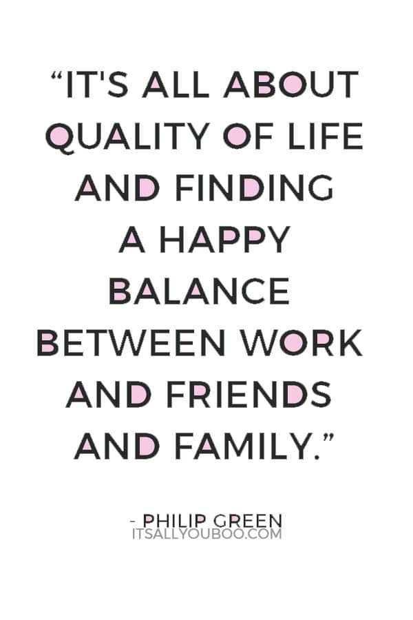 """It's all about quality of life and finding a happy balance between work and friends and family."" — Philip Green"