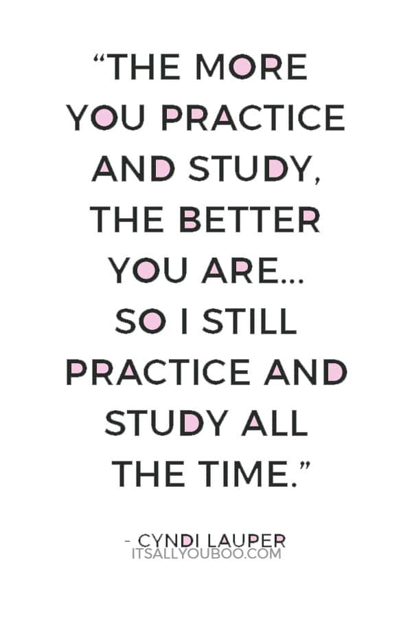 """""""The more you practice and study, the better you are... so I still practice and study all the time."""" ― Cyndi Lauper"""