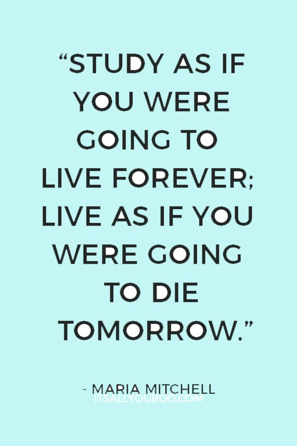 """Study as if you were going to live forever; live as if you were going to die tomorrow."" ― Maria Mitchell"