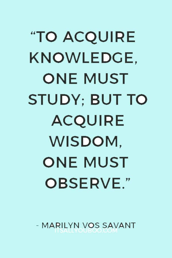 """To acquire knowledge, one must study; but to acquire wisdom, one must observe."" ― Marilyn vos Savant"