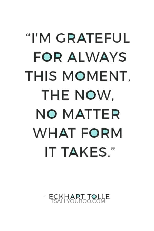 """""""I'm grateful for always this moment, the now, no matter what form it takes."""" ― Eckhart Tolle"""